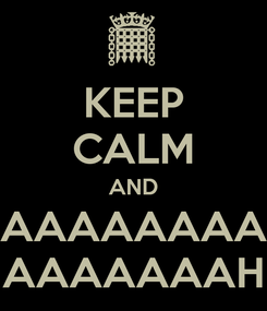 Poster: KEEP CALM AND AAAAAAAA AAAAAAAH