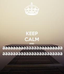 Poster: KEEP CALM AND aaaaaaaaaaaaaaaaaaaaaaa aaaaaaaaaaaaaaaaaaaaaaa