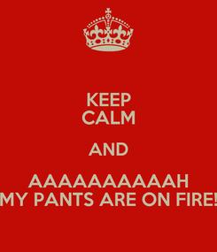 Poster: KEEP CALM AND AAAAAAAAAAH MY PANTS ARE ON FIRE!
