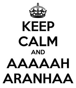 Poster: KEEP CALM AND AAAAAH ARANHAA