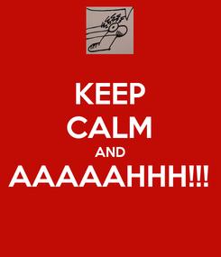 Poster: KEEP CALM AND AAAAAHHH!!!