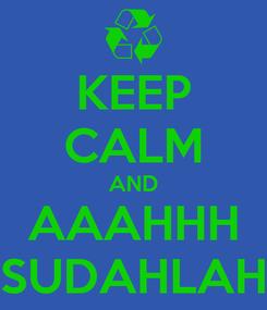 Poster: KEEP CALM AND AAAHHH SUDAHLAH