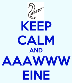 Poster: KEEP CALM AND AAAWWW EINE