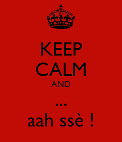 Poster: KEEP CALM AND ... aah ssè !
