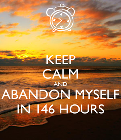 Poster: KEEP CALM AND ABANDON MYSELF IN 146 HOURS