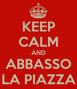 Poster: KEEP CALM AND ABBASSO LA PIAZZA