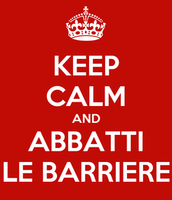 Poster: KEEP CALM AND ABBATTI LE BARRIERE