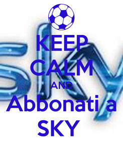 Poster: KEEP CALM AND Abbonati a SKY