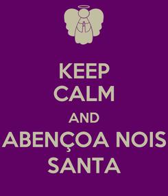 Poster: KEEP CALM AND ABENÇOA NOIS SANTA
