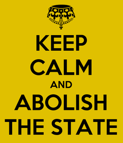 Poster: KEEP CALM AND ABOLISH THE STATE