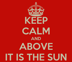 Poster: KEEP CALM AND ABOVE IT IS THE SUN