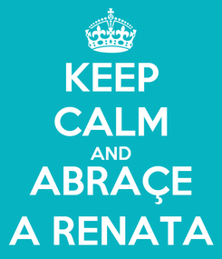 Poster: KEEP CALM AND ABRAÇE A RENATA
