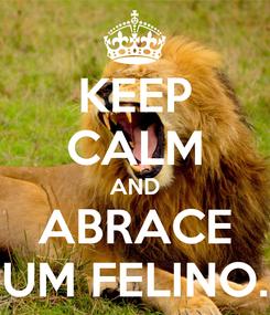Poster: KEEP CALM AND ABRACE UM FELINO.