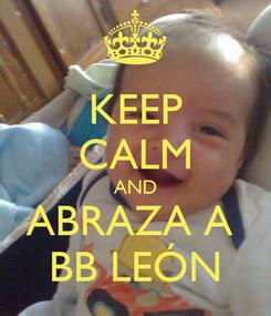 Poster: KEEP CALM AND ABRAZA A  BB LEÓN