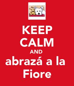 Poster: KEEP CALM AND  abrazá a la  Fiore