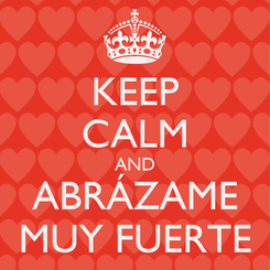 Poster: KEEP CALM AND ABRÁZAME MUY FUERTE