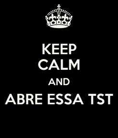 Poster: KEEP CALM AND ABRE ESSA TST