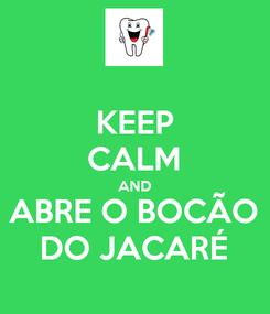 Poster: KEEP CALM AND ABRE O BOCÃO DO JACARÉ