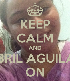 Poster: KEEP CALM AND ABRIL AGUILAR ON