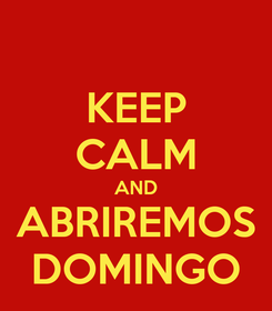 Poster: KEEP CALM AND ABRIREMOS DOMINGO