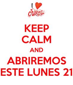 Poster: KEEP CALM AND ABRIREMOS ESTE LUNES 21