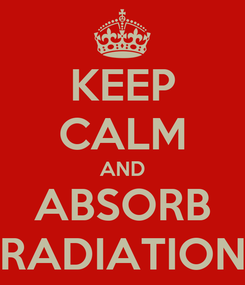 Poster: KEEP CALM AND ABSORB RADIATION