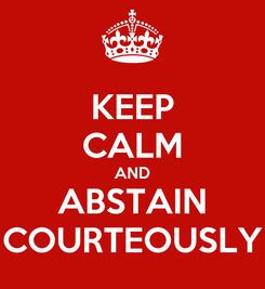 Poster: KEEP CALM AND ABSTAIN COURTEOUSLY