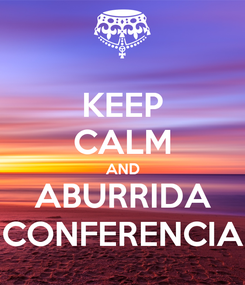 Poster: KEEP CALM AND ABURRIDA CONFERENCIA