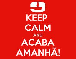 Poster: KEEP  CALM AND ACABA AMANHÃ!