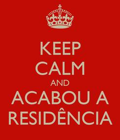 Poster: KEEP CALM AND ACABOU A RESIDÊNCIA
