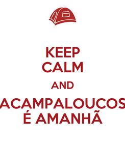 Poster: KEEP CALM AND ACAMPALOUCOS É AMANHÃ