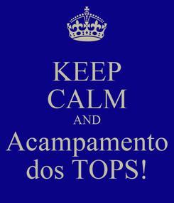 Poster: KEEP CALM AND Acampamento dos TOPS!