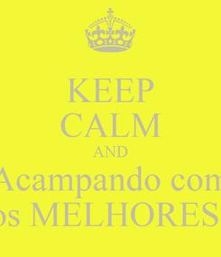 Poster: KEEP CALM AND Acampando com os MELHORES!