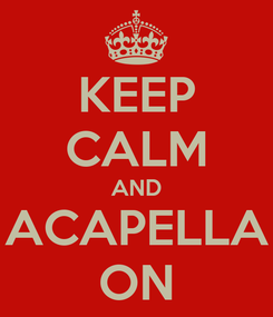 Poster: KEEP CALM AND ACAPELLA ON