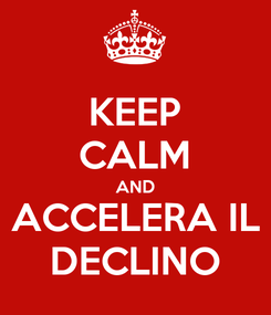 Poster: KEEP CALM AND ACCELERA IL DECLINO