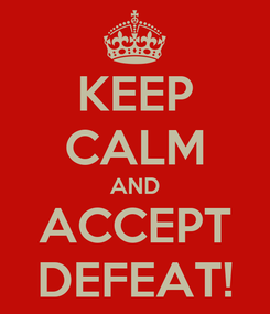 Poster: KEEP CALM AND ACCEPT DEFEAT!
