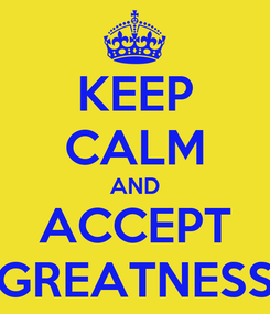 Poster: KEEP CALM AND ACCEPT GREATNESS
