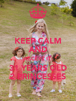 Poster: KEEP CALM AND ACCEPT IT: 31 YEARS OLD 2 PRINCESSES