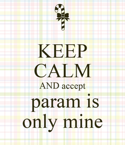 Poster: KEEP CALM AND accept  param is  only mine