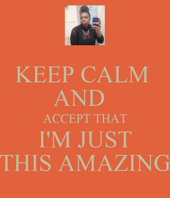 Poster: KEEP CALM  AND   ACCEPT THAT I'M JUST THIS AMAZING