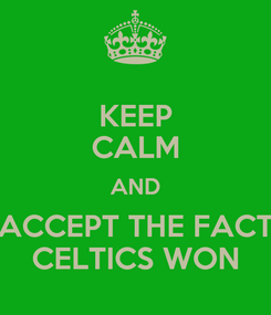 Poster: KEEP CALM AND ACCEPT THE FACT CELTICS WON