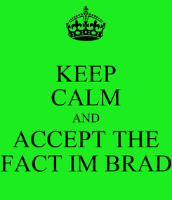 Poster: KEEP CALM AND ACCEPT THE FACT IM BRAD