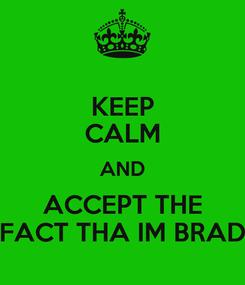 Poster: KEEP CALM AND ACCEPT THE FACT THA IM BRAD