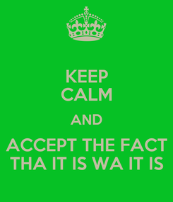 Poster: KEEP CALM AND ACCEPT THE FACT THA IT IS WA IT IS
