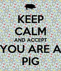 Poster: KEEP CALM AND ACCEPT YOU ARE A PIG