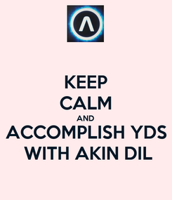 Poster: KEEP CALM AND ACCOMPLISH YDS  WITH AKIN DIL