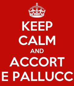 Poster: KEEP CALM AND ACCORT E PALLUCC