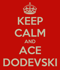 Poster: KEEP CALM AND ACE DODEVSKI