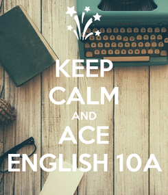 Poster: KEEP CALM AND ACE ENGLISH 10A