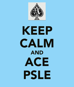 Poster: KEEP CALM AND ACE PSLE